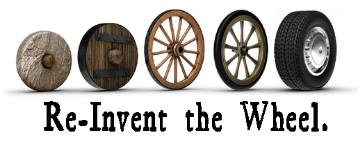 Where would we be if no one had ever stopped to re-invent the wheel?